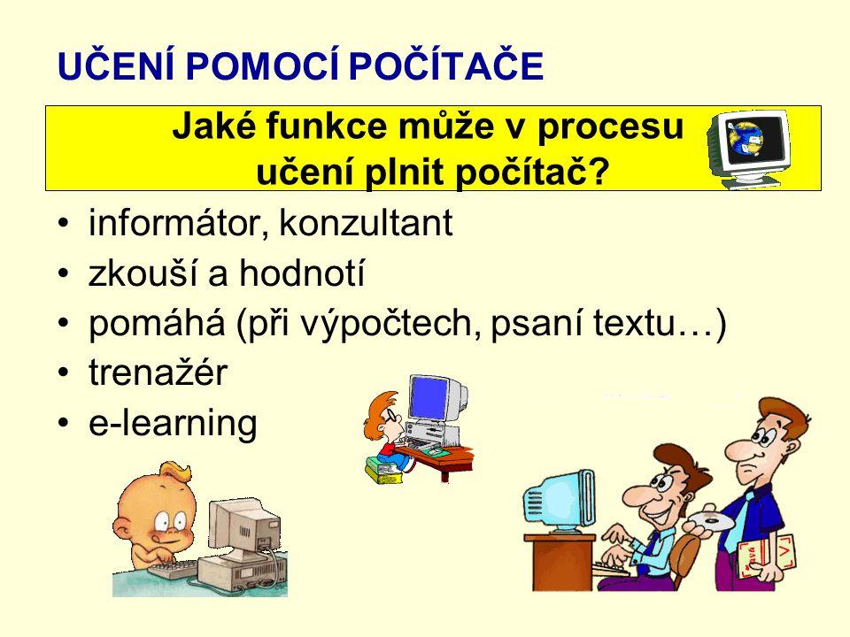 UČENÍ POMOCÍ POČÍTAČE informátor, konzultant zkouší a hodnotí pomáhá (při výpočtech, psaní textu…) trenažér e-learning Jaké funkce může v procesu učení plnit počítač?