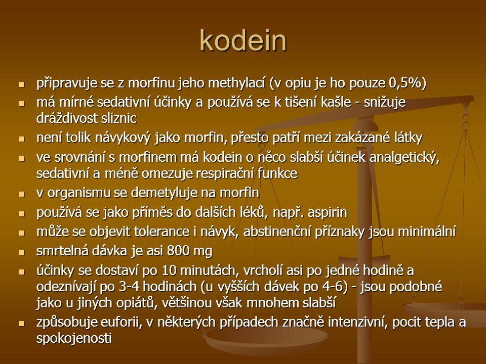 kodein připravuje se z morfinu jeho methylací (v opiu je ho pouze 0,5%) připravuje se z morfinu jeho methylací (v opiu je ho pouze 0,5%) má mírné sedativní účinky a používá se k tišení kašle - snižuje dráždivost sliznic má mírné sedativní účinky a používá se k tišení kašle - snižuje dráždivost sliznic není tolik návykový jako morfin, přesto patří mezi zakázané látky není tolik návykový jako morfin, přesto patří mezi zakázané látky ve srovnání s morfinem má kodein o něco slabší účinek analgetický, sedativní a méně omezuje respirační funkce ve srovnání s morfinem má kodein o něco slabší účinek analgetický, sedativní a méně omezuje respirační funkce v organismu se demetyluje na morfin v organismu se demetyluje na morfin používá se jako příměs do dalších léků, např.