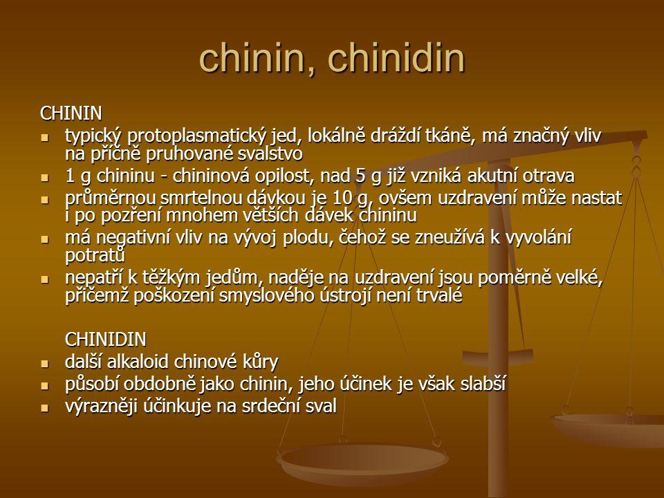 chinin, chinidin CHININ typický protoplasmatický jed, lokálně dráždí tkáně, má značný vliv na příčně pruhované svalstvo typický protoplasmatický jed, lokálně dráždí tkáně, má značný vliv na příčně pruhované svalstvo 1 g chininu - chininová opilost, nad 5 g již vzniká akutní otrava 1 g chininu - chininová opilost, nad 5 g již vzniká akutní otrava průměrnou smrtelnou dávkou je 10 g, ovšem uzdravení může nastat i po pozření mnohem větších dávek chininu průměrnou smrtelnou dávkou je 10 g, ovšem uzdravení může nastat i po pozření mnohem větších dávek chininu má negativní vliv na vývoj plodu, čehož se zneužívá k vyvolání potratů má negativní vliv na vývoj plodu, čehož se zneužívá k vyvolání potratů nepatří k těžkým jedům, naděje na uzdravení jsou poměrně velké, přičemž poškození smyslového ústrojí není trvalé nepatří k těžkým jedům, naděje na uzdravení jsou poměrně velké, přičemž poškození smyslového ústrojí není trvaléCHINIDIN další alkaloid chinové kůry další alkaloid chinové kůry působí obdobně jako chinin, jeho účinek je však slabší působí obdobně jako chinin, jeho účinek je však slabší výrazněji účinkuje na srdeční sval výrazněji účinkuje na srdeční sval