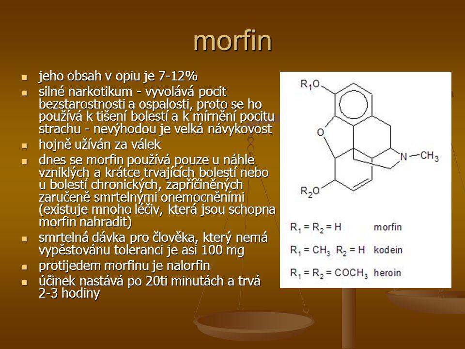 morfin jeho obsah v opiu je 7-12% jeho obsah v opiu je 7-12% silné narkotikum - vyvolává pocit bezstarostnosti a ospalosti, proto se ho používá k tišení bolestí a k mírnění pocitu strachu - nevýhodou je velká návykovost silné narkotikum - vyvolává pocit bezstarostnosti a ospalosti, proto se ho používá k tišení bolestí a k mírnění pocitu strachu - nevýhodou je velká návykovost hojně užíván za válek hojně užíván za válek dnes se morfin používá pouze u náhle vzniklých a krátce trvajících bolestí nebo u bolestí chronických, zapříčiněných zaručeně smrtelnými onemocněními (existuje mnoho léčiv, která jsou schopna morfin nahradit) dnes se morfin používá pouze u náhle vzniklých a krátce trvajících bolestí nebo u bolestí chronických, zapříčiněných zaručeně smrtelnými onemocněními (existuje mnoho léčiv, která jsou schopna morfin nahradit) smrtelná dávka pro člověka, který nemá vypěstovánu toleranci je asi 100 mg smrtelná dávka pro člověka, který nemá vypěstovánu toleranci je asi 100 mg protijedem morfinu je nalorfin protijedem morfinu je nalorfin účinek nastává po 20ti minutách a trvá 2-3 hodiny účinek nastává po 20ti minutách a trvá 2-3 hodiny