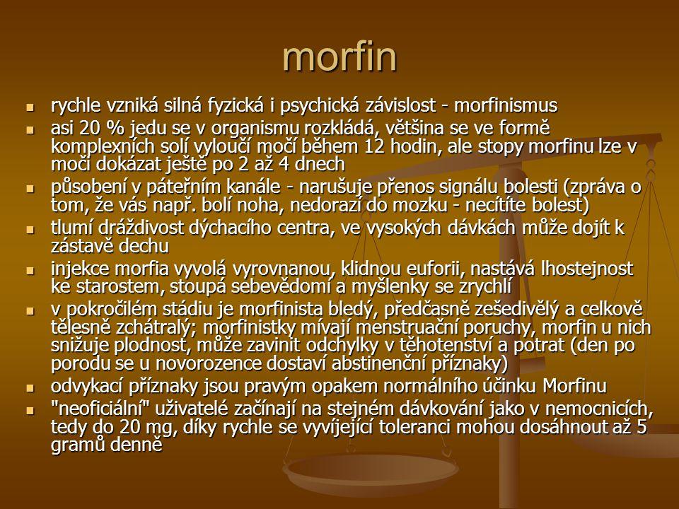 heroin poprvé synteticky připraven acetylací morfinu v roce 1874 - diacetylmorfin poprvé synteticky připraven acetylací morfinu v roce 1874 - diacetylmorfin heroin je v mozku rychle metabolizován na morfin odstraněním acetylových skupin heroin je v mozku rychle metabolizován na morfin odstraněním acetylových skupin klasická tvrdá droga - funguje podobně jako morfin, stačí ale pětkrát až desetkrát menší dávka klasická tvrdá droga - funguje podobně jako morfin, stačí ale pětkrát až desetkrát menší dávka při podání má náhlý nárazový účinek (kick, flash) – časté jsou nálezy mrtvol ještě s jehlou v žíle při podání má náhlý nárazový účinek (kick, flash) – časté jsou nálezy mrtvol ještě s jehlou v žíle proniká do mozku lépe než morfin, působí prudčeji, ale jeho účinek je kratší - asi 1-7 hodin působí příjemný pocit uspokojení proniká do mozku lépe než morfin, působí prudčeji, ale jeho účinek je kratší - asi 1-7 hodin působí příjemný pocit uspokojení tělo droze rychle přivyká tělo droze rychle přivyká k opětovnému dosažení žádaného stavu se musí dávky zvyšovat (z desítek miligramů na gramová množství) - droga sama již nemá příjemné účinky, ale je nutná k dosažení původního normálního stavu k opětovnému dosažení žádaného stavu se musí dávky zvyšovat (z desítek miligramů na gramová množství) - droga sama již nemá příjemné účinky, ale je nutná k dosažení původního normálního stavu