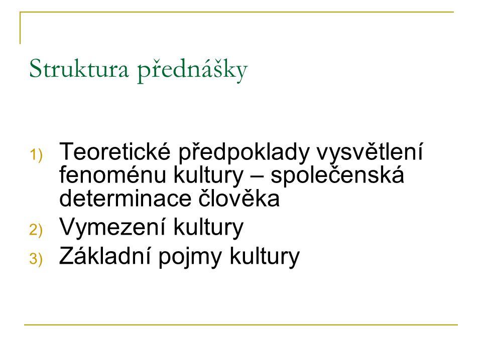 Struktura přednášky 1) Teoretické předpoklady vysvětlení fenoménu kultury – společenská determinace člověka 2) Vymezení kultury 3) Základní pojmy kult