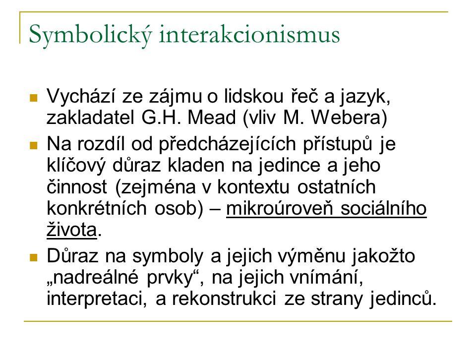 Symbolický interakcionismus Vychází ze zájmu o lidskou řeč a jazyk, zakladatel G.H. Mead (vliv M. Webera) Na rozdíl od předcházejících přístupů je klí
