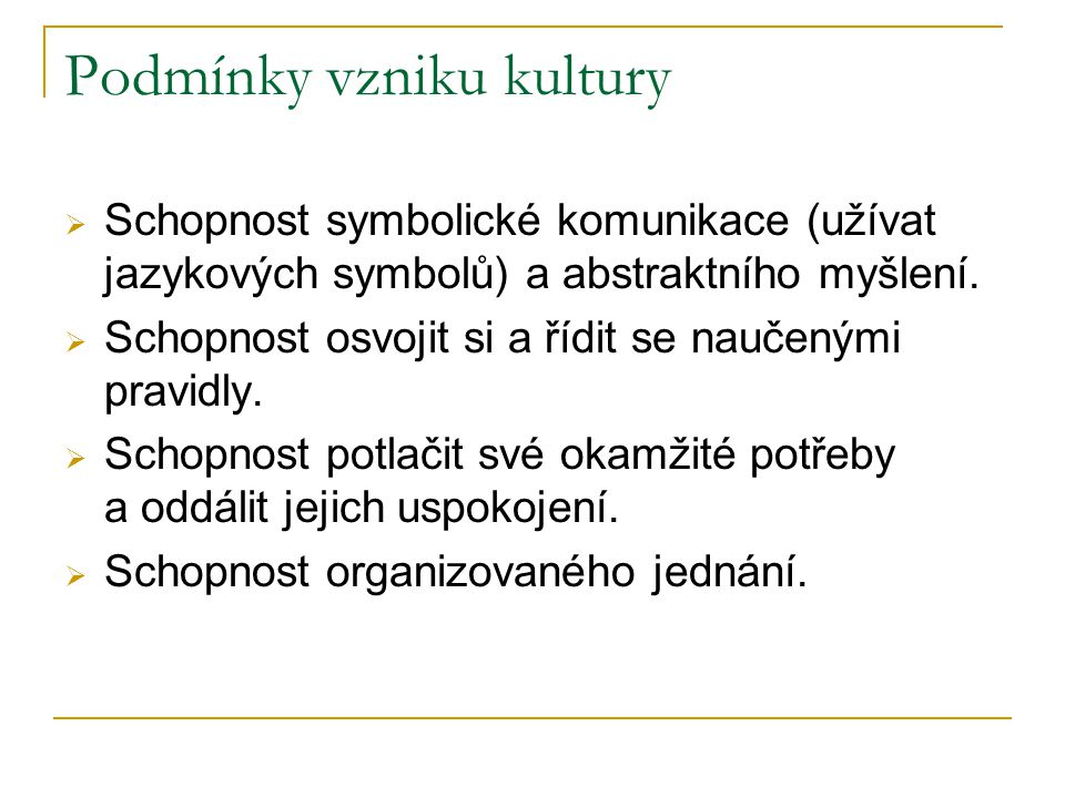 Podmínky vzniku kultury  Schopnost symbolické komunikace (užívat jazykových symbolů) a abstraktního myšlení.  Schopnost osvojit si a řídit se naučen