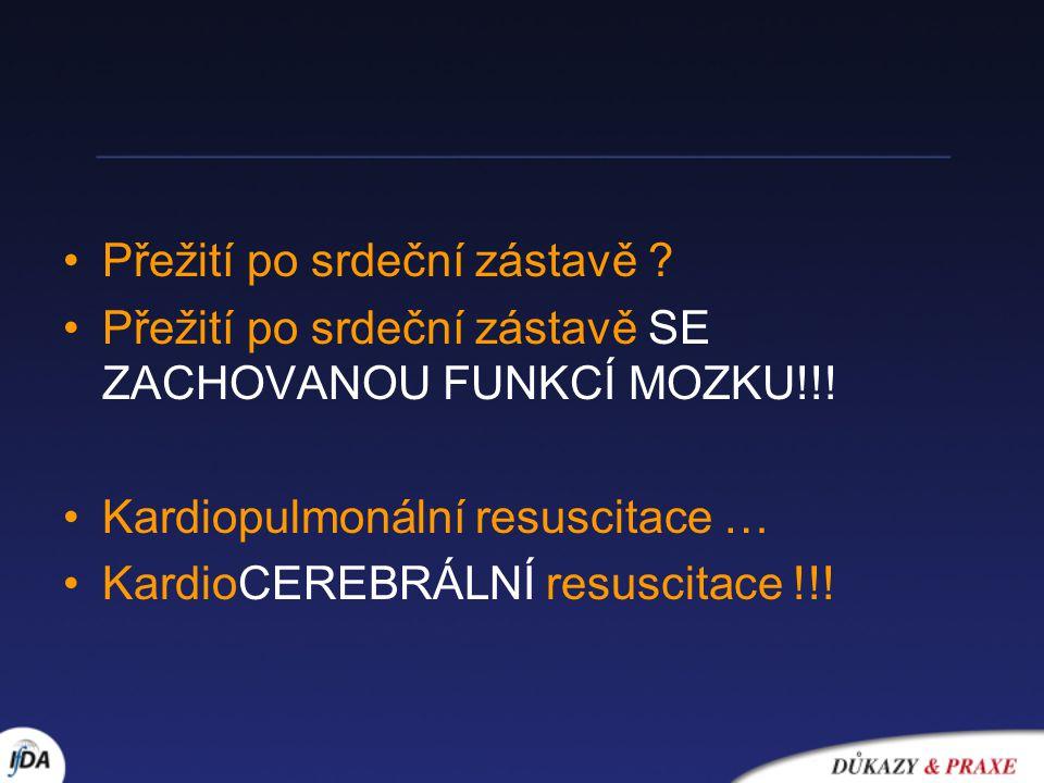 Přežití po srdeční zástavě ? Přežití po srdeční zástavě SE ZACHOVANOU FUNKCÍ MOZKU!!! Kardiopulmonální resuscitace … KardioCEREBRÁLNÍ resuscitace !!!