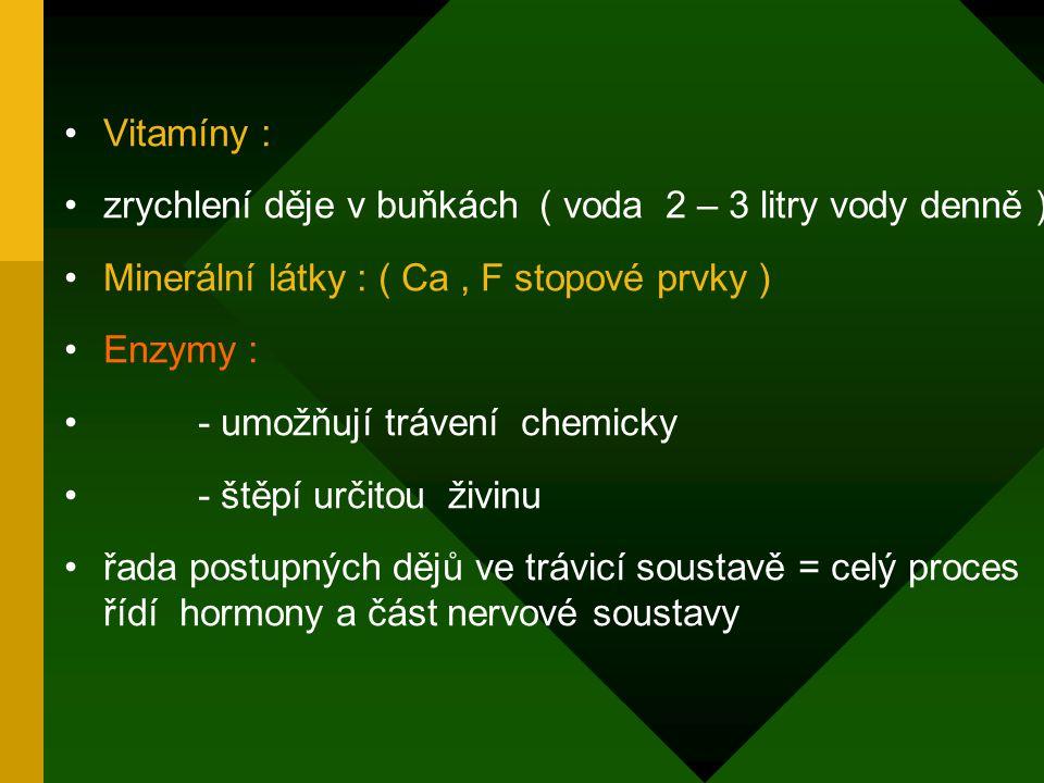 Vitamíny : zrychlení děje v buňkách ( voda 2 – 3 litry vody denně ) Minerální látky : ( Ca, F stopové prvky ) Enzymy : - umožňují trávení chemicky - štěpí určitou živinu řada postupných dějů ve trávicí soustavě = celý proces řídí hormony a část nervové soustavy