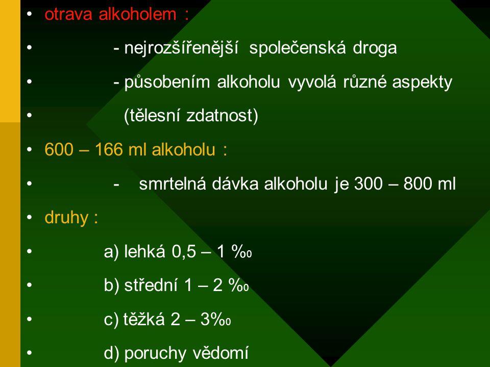 otrava alkoholem : - nejrozšířenější společenská droga - působením alkoholu vyvolá různé aspekty (tělesní zdatnost) 600 – 166 ml alkoholu : - smrtelná dávka alkoholu je 300 – 800 ml druhy : a) lehká 0,5 – 1 % 0 b) střední 1 – 2 % 0 c) těžká 2 – 3% 0 d) poruchy vědomí