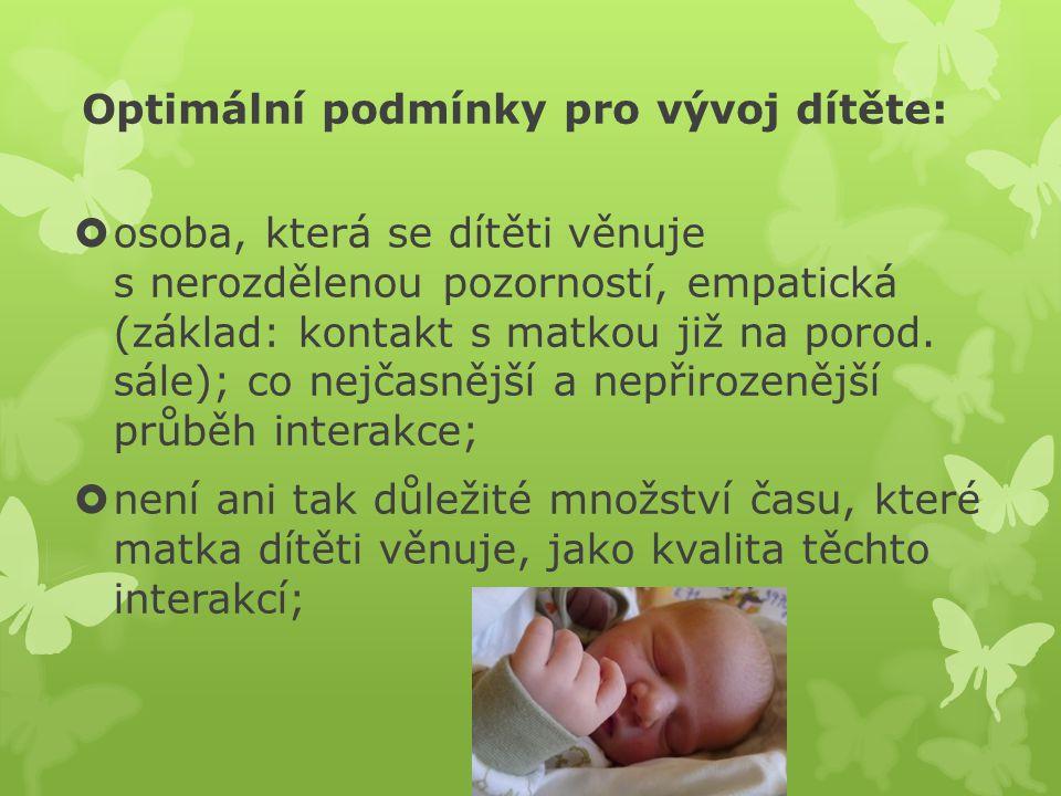 Optimální podmínky pro vývoj dítěte:  osoba, která se dítěti věnuje s nerozdělenou pozorností, empatická (základ: kontakt s matkou již na porod. sále