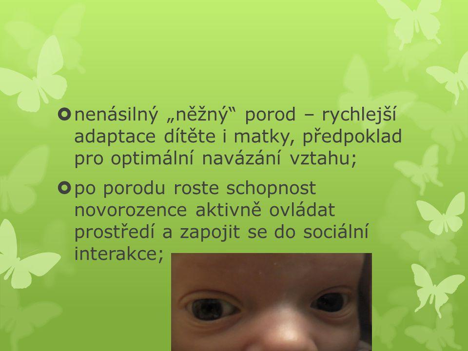 """ nenásilný """"něžný"""" porod – rychlejší adaptace dítěte i matky, předpoklad pro optimální navázání vztahu;  po porodu roste schopnost novorozence aktiv"""