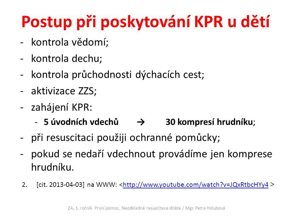 Postup při poskytování KPR u dětí -kontrola vědomí; -kontrola dechu; -kontrola průchodnosti dýchacích cest; -aktivizace ZZS; -zahájení KPR: -5 úvodních vdechů → 30 kompresí hrudníku; -při resuscitaci použiji ochranné pomůcky; -pokud se nedaří vdechnout provádíme jen komprese hrudníku.