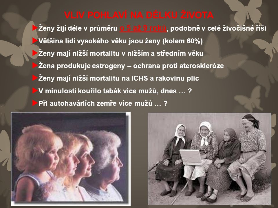VLIV POHLAVÍ NA DÉLKU ŽIVOTA  Ženy žijí déle v průměru o 5 až 9 roků, podobně v celé živočišné říši  Většina lidí vysokého věku jsou ženy (kolem 60%