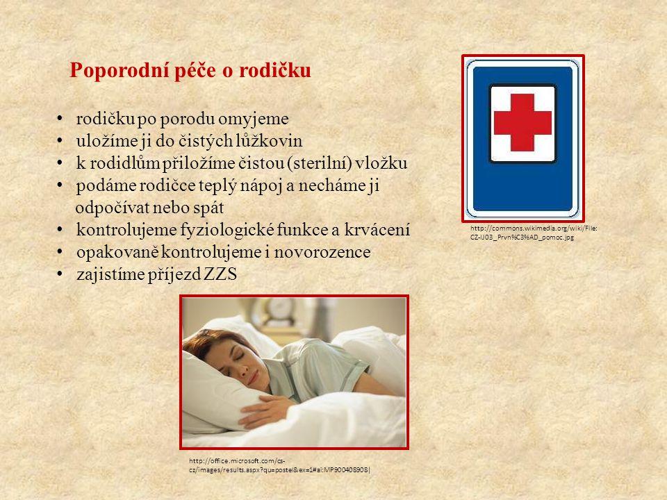 Poporodní péče o rodičku rodičku po porodu omyjeme uložíme ji do čistých lůžkovin k rodidlům přiložíme čistou (sterilní) vložku podáme rodičce teplý nápoj a necháme ji odpočívat nebo spát kontrolujeme fyziologické funkce a krvácení opakovaně kontrolujeme i novorozence zajistíme příjezd ZZS http://commons.wikimedia.org/wiki/File: CZ-IJ03_Prvn%C3%AD_pomoc.jpg http://office.microsoft.com/cs- cz/images/results.aspx?qu=postel&ex=1#ai:MP900408908|
