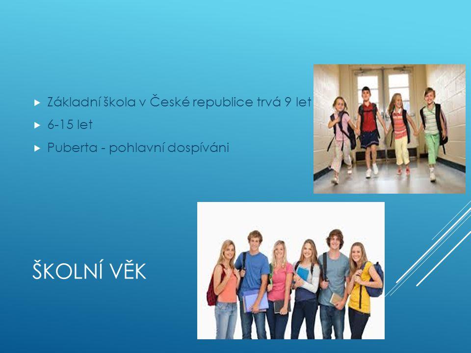 ŠKOLNÍ VĚK  Základní škola v České republice trvá 9 let  6-15 let  Puberta - pohlavní dospíváni