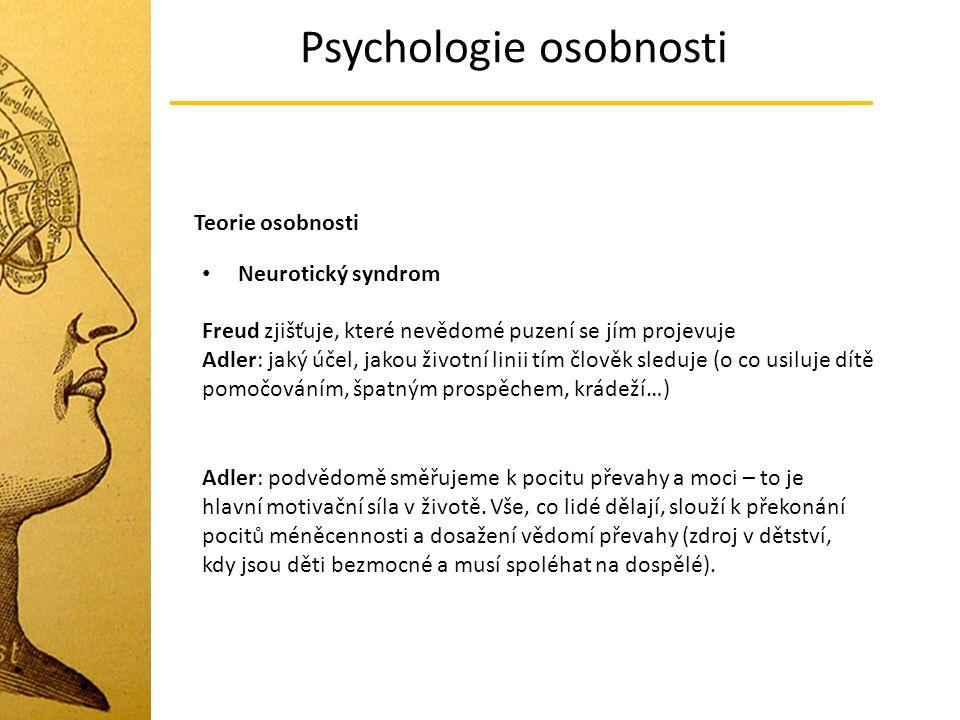 Psychologie osobnosti Teorie osobnosti Neurotický syndrom Freud zjišťuje, které nevědomé puzení se jím projevuje Adler: jaký účel, jakou životní linii