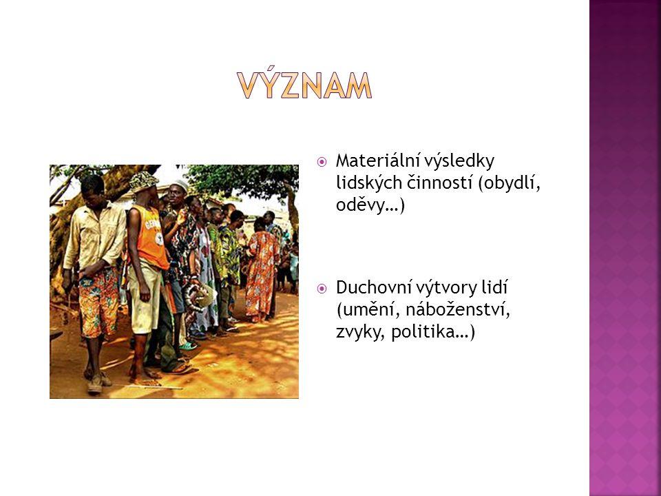  Materiální výsledky lidských činností (obydlí, oděvy…)  Duchovní výtvory lidí (umění, náboženství, zvyky, politika…)