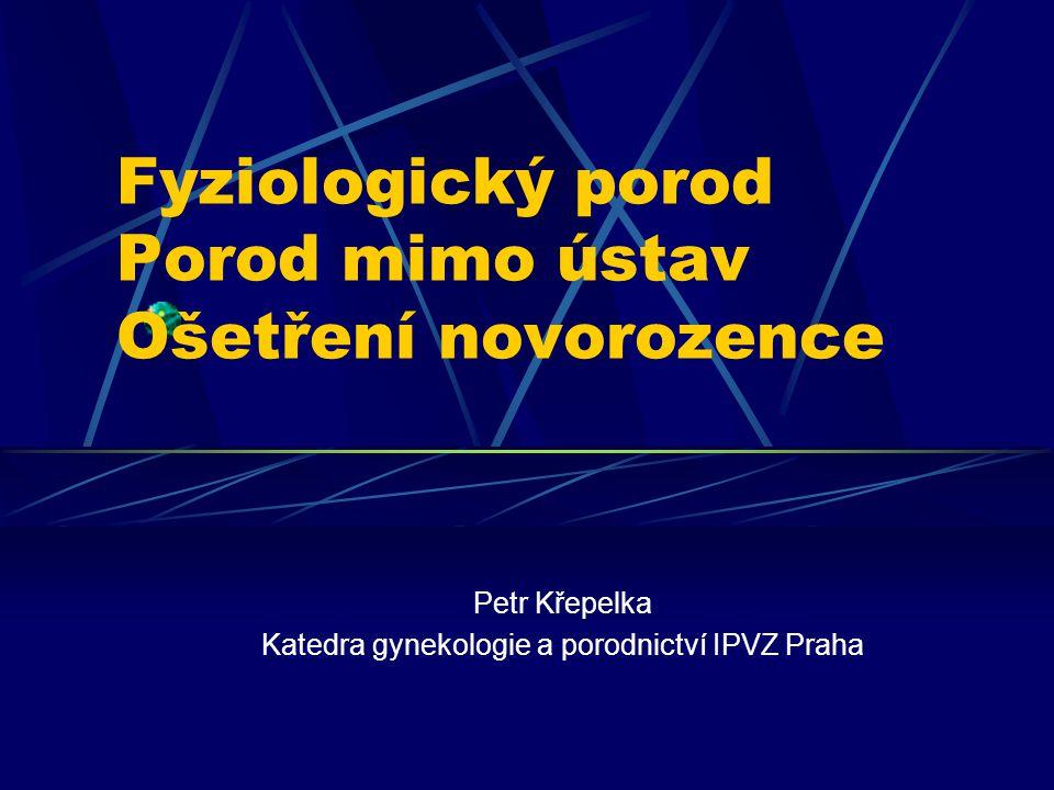 Fyziologický porod Porod mimo ústav Ošetření novorozence Petr Křepelka Katedra gynekologie a porodnictví IPVZ Praha