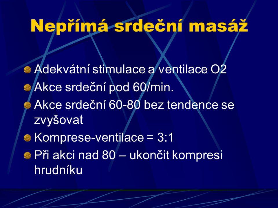 Nepřímá srdeční masáž Adekvátní stimulace a ventilace O2 Akce srdeční pod 60/min. Akce srdeční 60-80 bez tendence se zvyšovat Komprese-ventilace = 3:1