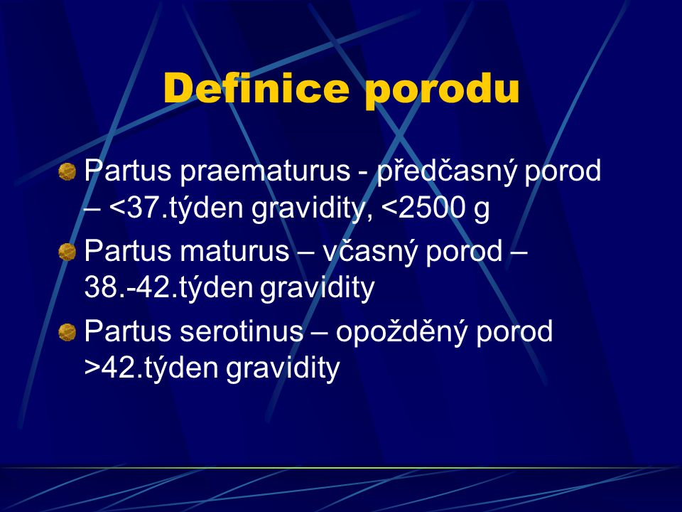 Definice porodu Partus praematurus - předčasný porod – <37.týden gravidity, <2500 g Partus maturus – včasný porod – 38.-42.týden gravidity Partus sero