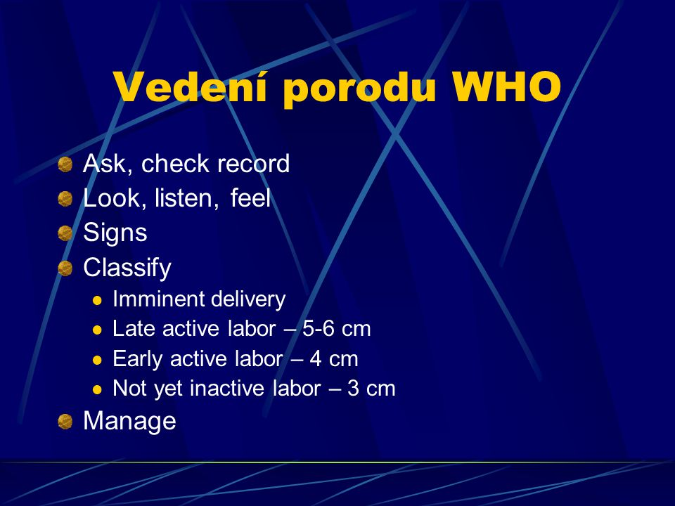 Vedení porodu WHO Ask, check record Look, listen, feel Signs Classify Imminent delivery Late active labor – 5-6 cm Early active labor – 4 cm Not yet i