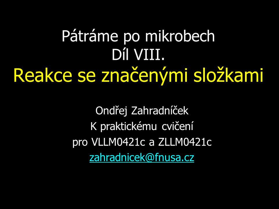 Pátráme po mikrobech Díl VIII. Reakce se značenými složkami Ondřej Zahradníček K praktickému cvičení pro VLLM0421c a ZLLM0421c zahradnicek@fnusa.cz