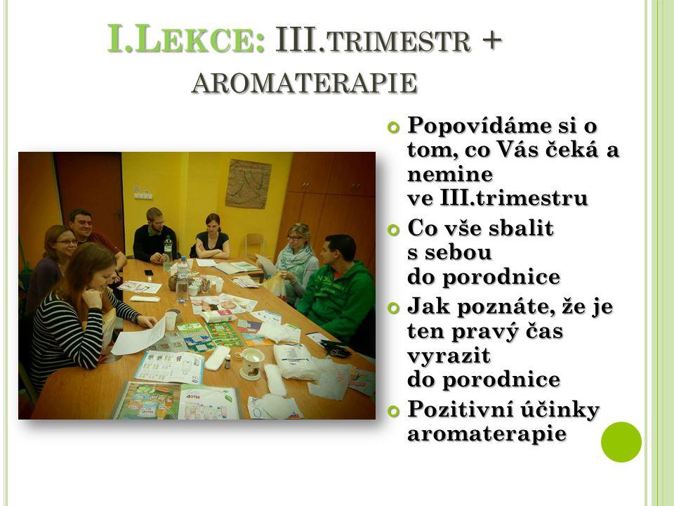 I.L EKCE : III. TRIMESTR + AROMATERAPIE Popovídáme si o tom, co Vás čeká a nemine ve III.trimestru Co vše sbalit s sebou do porodnice Jak poznáte, že