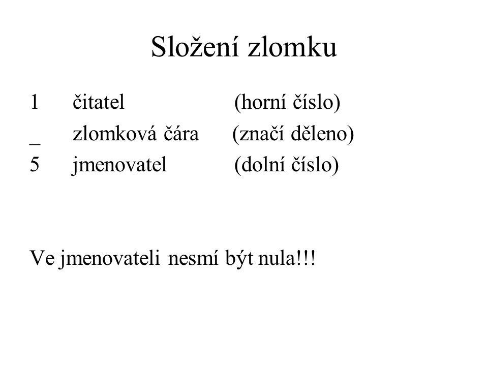 Složení zlomku 1 čitatel (horní číslo) _ zlomková čára (značí děleno) 5 jmenovatel (dolní číslo) Ve jmenovateli nesmí být nula!!!
