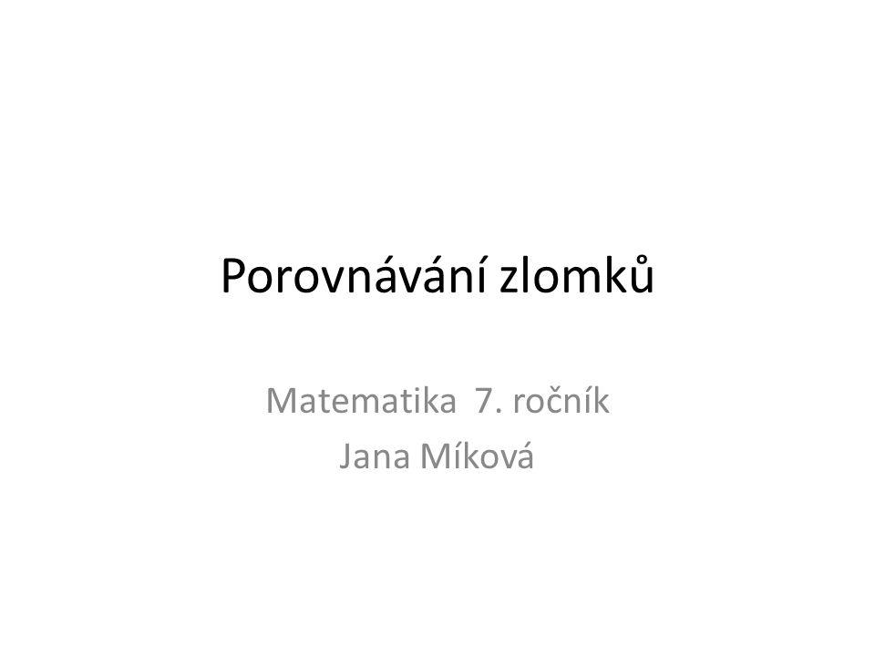 Porovnávání zlomků Matematika 7. ročník Jana Míková