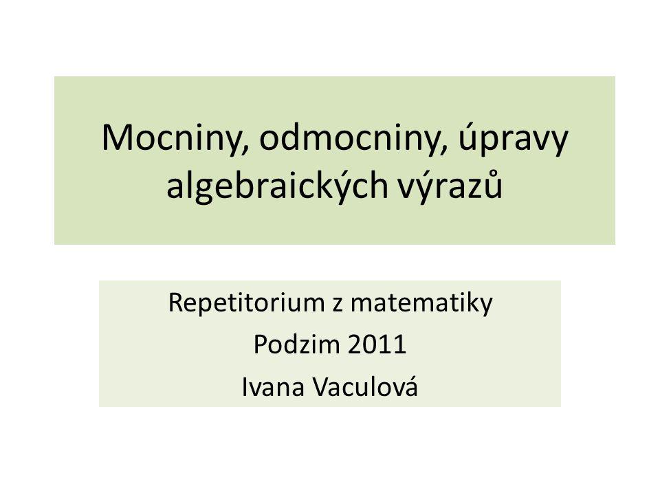 Mocniny, odmocniny, úpravy algebraických výrazů Repetitorium z matematiky Podzim 2011 Ivana Vaculová