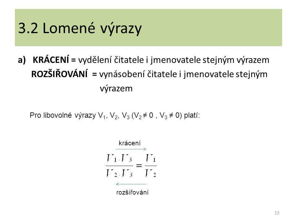 a)KRÁCENÍ = vydělení čitatele i jmenovatele stejným výrazem ROZŠIŘOVÁNÍ = vynásobení čitatele i jmenovatele stejným výrazem 13 3.2 Lomené výrazy Pro libovolné výrazy V 1, V 2, V 3 (V 2 ≠ 0, V 3 ≠ 0) platí: krácení rozšiřování