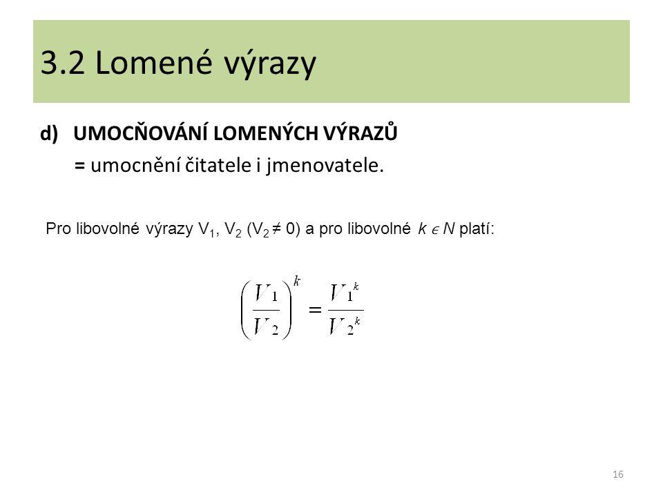 d)UMOCŇOVÁNÍ LOMENÝCH VÝRAZŮ = umocnění čitatele i jmenovatele. 16 3.2 Lomené výrazy Pro libovolné výrazy V 1, V 2 (V 2 ≠ 0) a pro libovolné k N platí