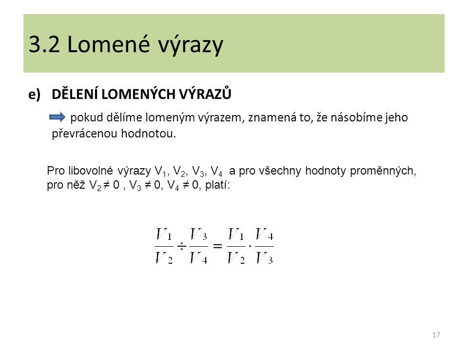 e)DĚLENÍ LOMENÝCH VÝRAZŮ pokud dělíme lomeným výrazem, znamená to, že násobíme jeho převrácenou hodnotou. 17 3.2 Lomené výrazy Pro libovolné výrazy V