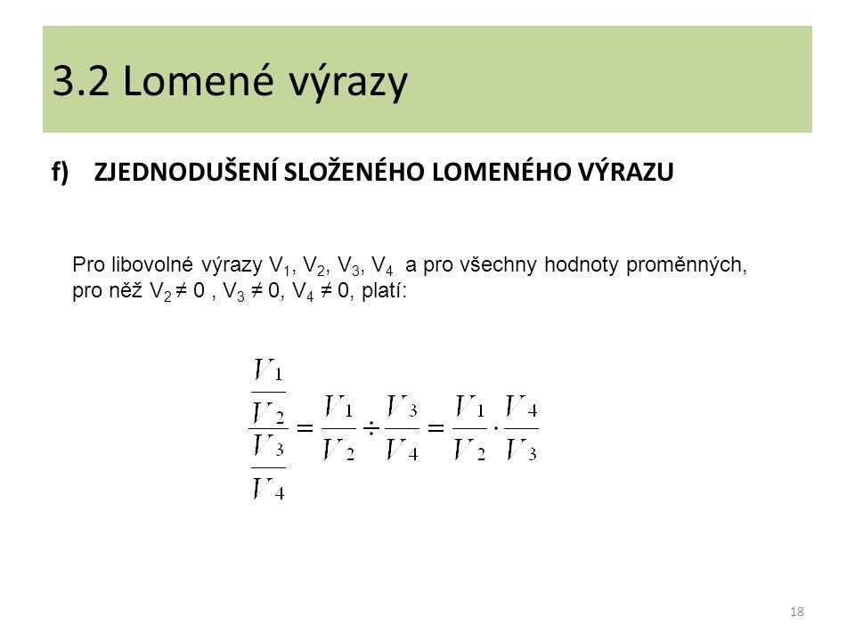 f)ZJEDNODUŠENÍ SLOŽENÉHO LOMENÉHO VÝRAZU 18 3.2 Lomené výrazy Pro libovolné výrazy V 1, V 2, V 3, V 4 a pro všechny hodnoty proměnných, pro něž V 2 ≠