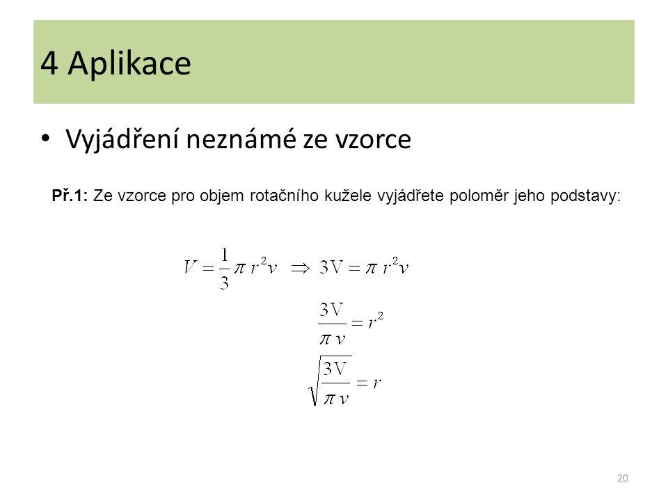Vyjádření neznámé ze vzorce 20 4 Aplikace Př.1: Ze vzorce pro objem rotačního kužele vyjádřete poloměr jeho podstavy: