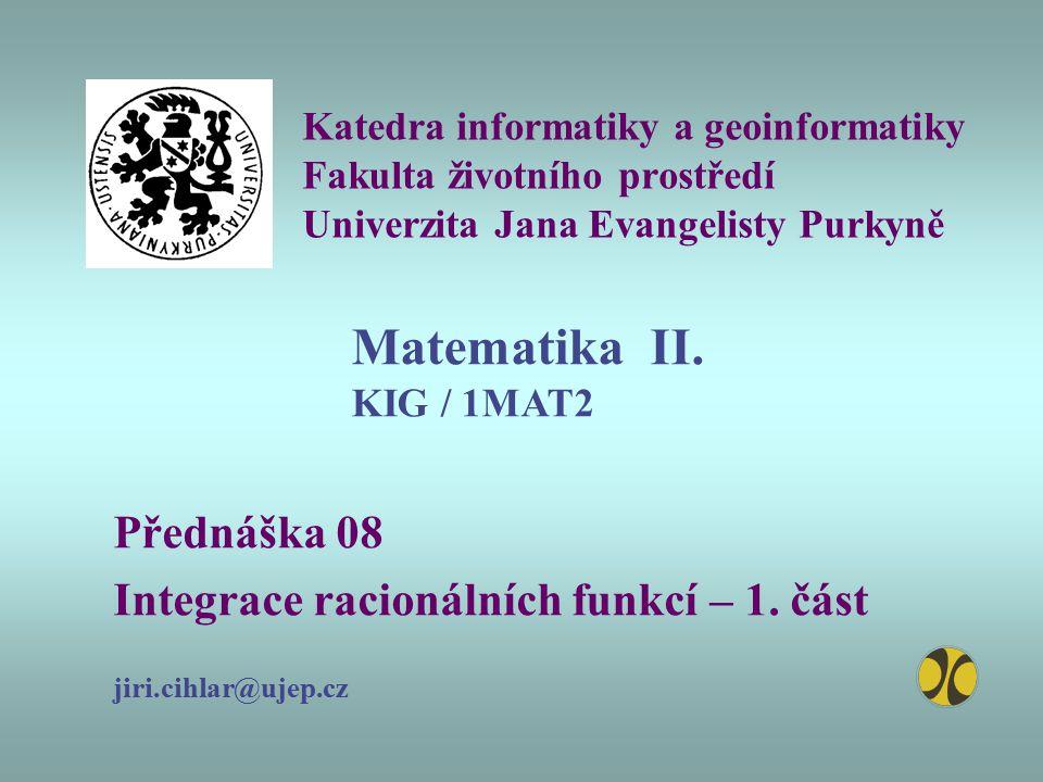 Katedra informatiky a geoinformatiky Fakulta životního prostředí Univerzita Jana Evangelisty Purkyně Přednáška 08 Integrace racionálních funkcí – 1. č