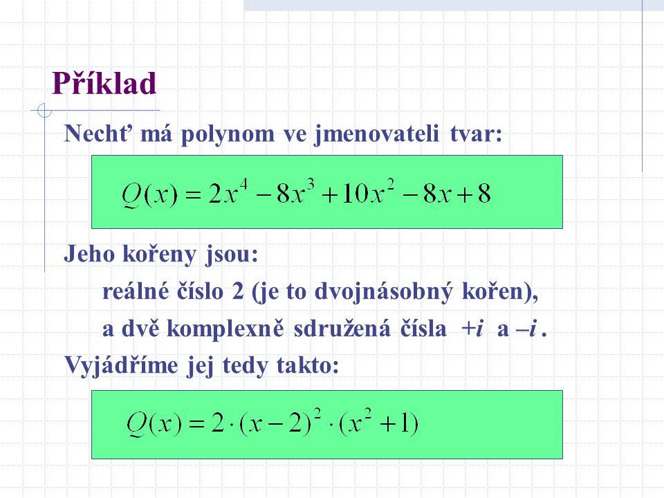 Příklad Nechť má polynom ve jmenovateli tvar: Jeho kořeny jsou: reálné číslo 2 (je to dvojnásobný kořen), a dvě komplexně sdružená čísla +i a –i. Vyjá