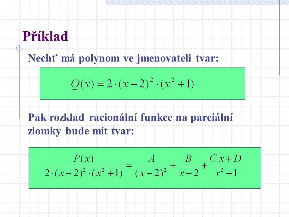 Příklad Nechť má polynom ve jmenovateli tvar: Pak rozklad racionální funkce na parciální zlomky bude mít tvar: