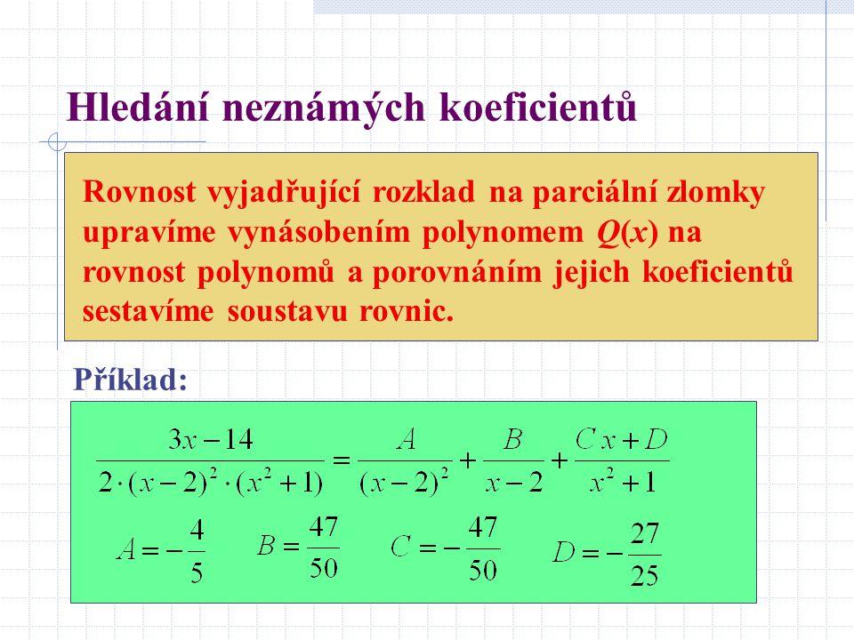 Hledání neznámých koeficientů Rovnost vyjadřující rozklad na parciální zlomky upravíme vynásobením polynomem Q(x) na rovnost polynomů a porovnáním jej