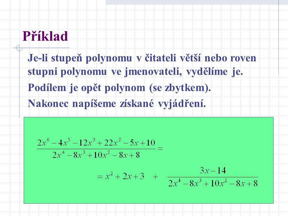 Příklad Je-li stupeň polynomu v čitateli větší nebo roven stupni polynomu ve jmenovateli, vydělíme je. Podílem je opět polynom (se zbytkem). Nakonec n