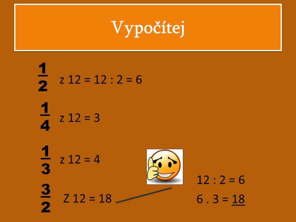 Vypočítej 1212 z 12 = 12 : 2 = 6 z 12 = 3 z 12 = 4 12 : 2 = 6 6. 3 = 18 1414 1313 3232 Z 12 = 18
