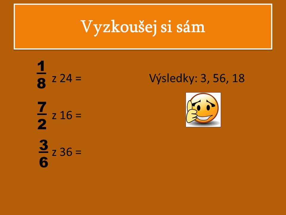 z 24 = z 16 = z 36 = Vyzkoušej si sám 1818 7272 3636 Výsledky: 3, 56, 18