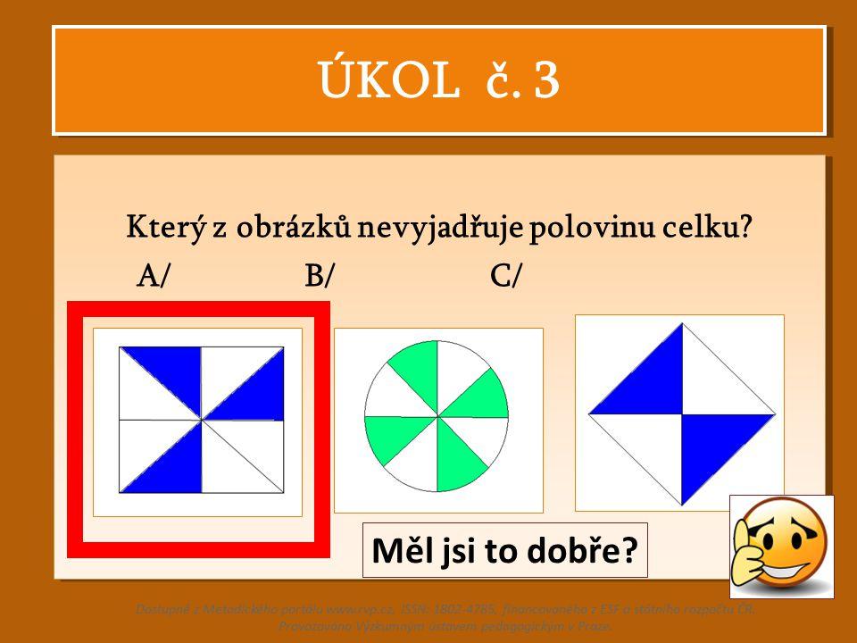 ÚKOL č. 3 Který z obrázků nevyjadřuje polovinu celku? A/ B/ C/ Který z obrázků nevyjadřuje polovinu celku? A/ B/ C/ Dostupné z Metodického portálu www