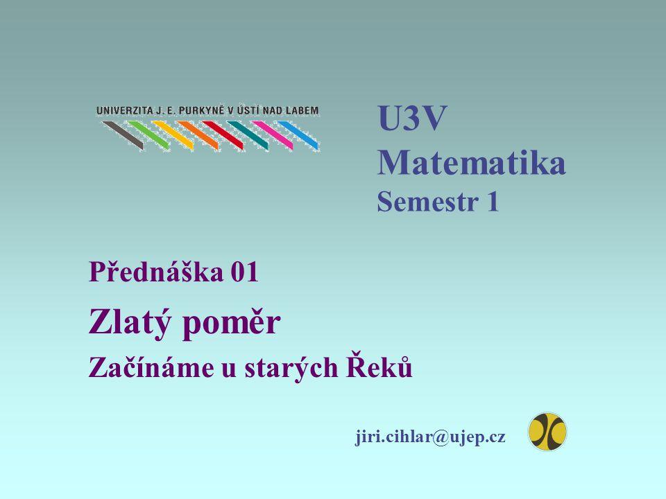 U3V Matematika Semestr 1 Přednáška 01 Zlatý poměr Začínáme u starých Řeků jiri.cihlar@ujep.cz