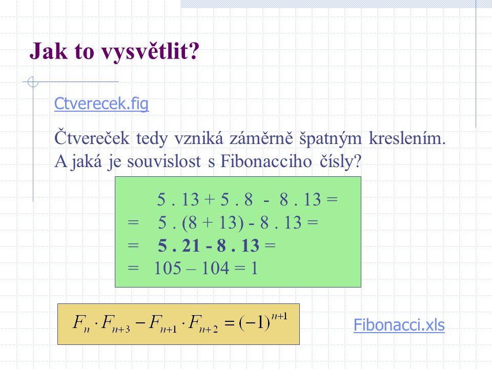 Jak to vysvětlit? 5. 13 + 5. 8 - 8. 13 = = 5. (8 + 13) - 8. 13 = = 5. 21 - 8. 13 = = 105 – 104 = 1 Fibonacci.xls Ctverecek.fig Čtvereček tedy vzniká z