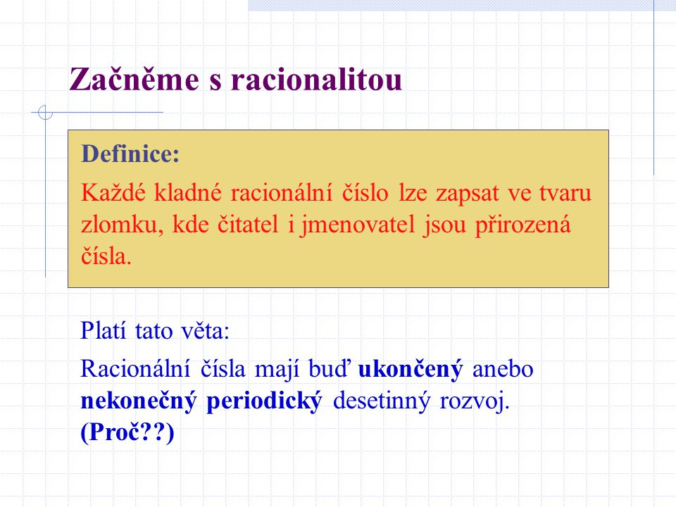 Začněme s racionalitou Definice: Každé kladné racionální číslo lze zapsat ve tvaru zlomku, kde čitatel i jmenovatel jsou přirozená čísla. Platí tato v