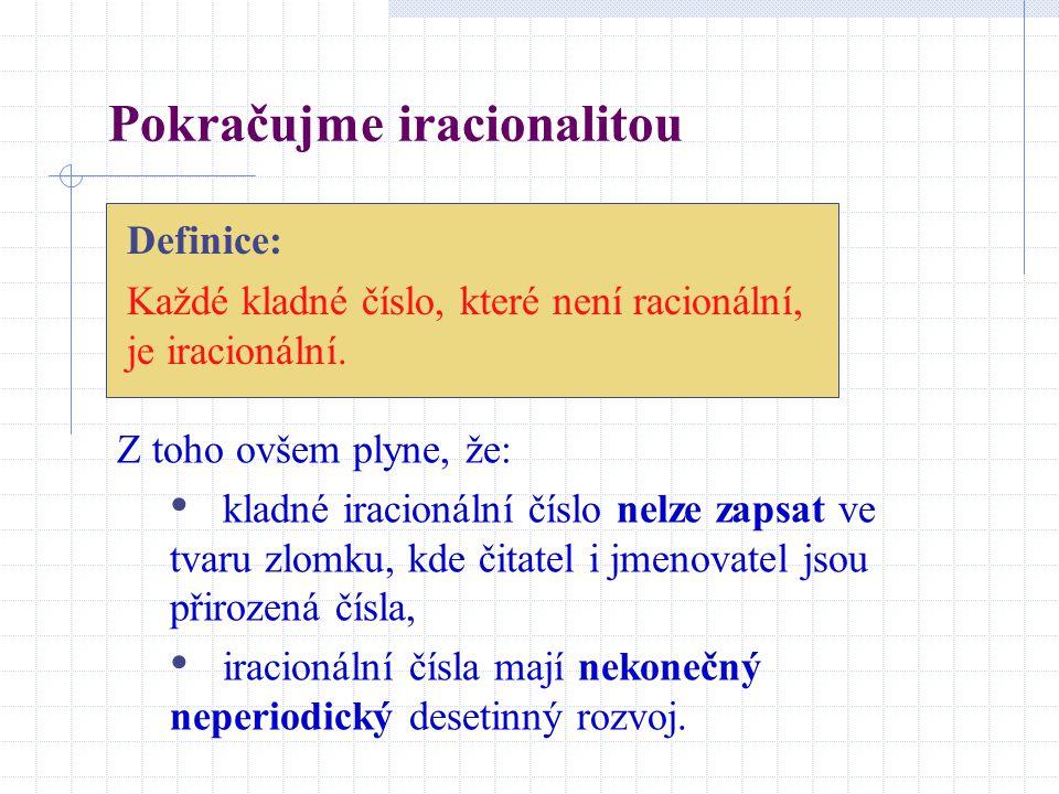 Pokračujme iracionalitou Definice: Každé kladné číslo, které není racionální, je iracionální. Z toho ovšem plyne, že: kladné iracionální číslo nelze z