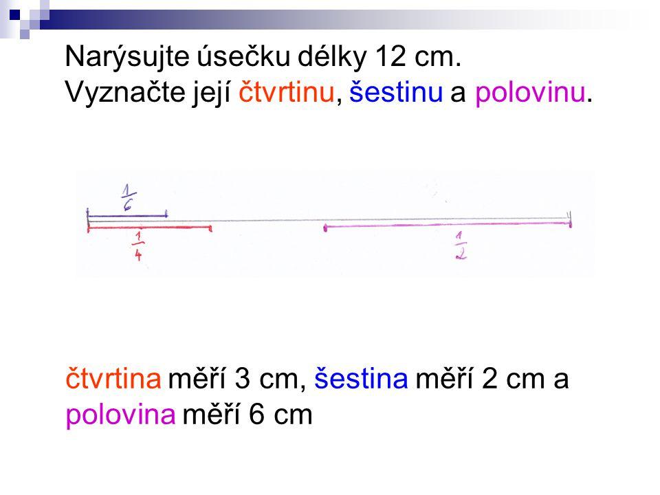 Narýsujte úsečku délky 12 cm. Vyznačte její čtvrtinu, šestinu a polovinu.