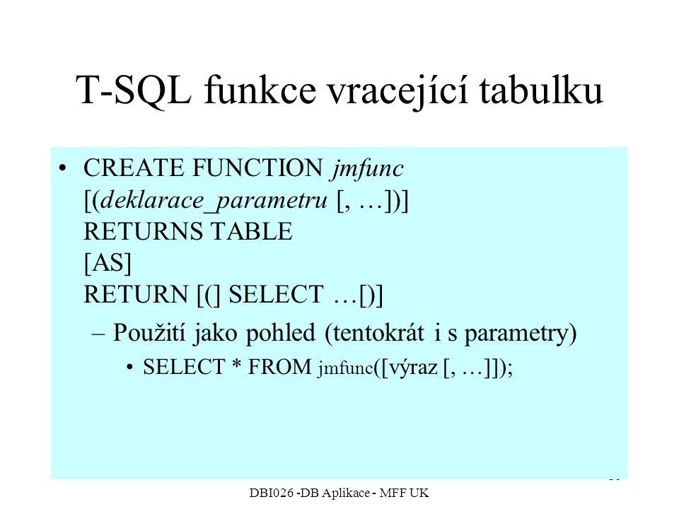 DBI026 -DB Aplikace - MFF UK 16 T-SQL funkce vracející tabulku CREATE FUNCTION jmfunc [(deklarace_parametru [, …])] RETURNS TABLE [AS] RETURN [(] SELECT …[)] –Použití jako pohled (tentokrát i s parametry) SELECT * FROM jmfunc ([výraz [, …]]);