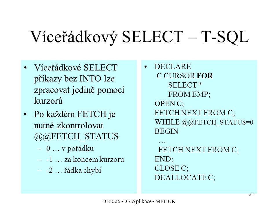 DBI026 -DB Aplikace - MFF UK 21 Víceřádkový SELECT – T-SQL Víceřádkové SELECT příkazy bez INTO lze zpracovat jedině pomocí kurzorů Po každém FETCH je nutné zkontrolovat @@FETCH_STATUS –0 … v pořádku –-1 … za koncem kurzoru –-2 … řádka chybí DECLARE C CURSOR FOR SELECT * FROM EMP; OPEN C; FETCH NEXT FROM C; WHILE @@FETCH_STATUS=0 BEGIN … FETCH NEXT FROM C; END; CLOSE C; DEALLOCATE C;