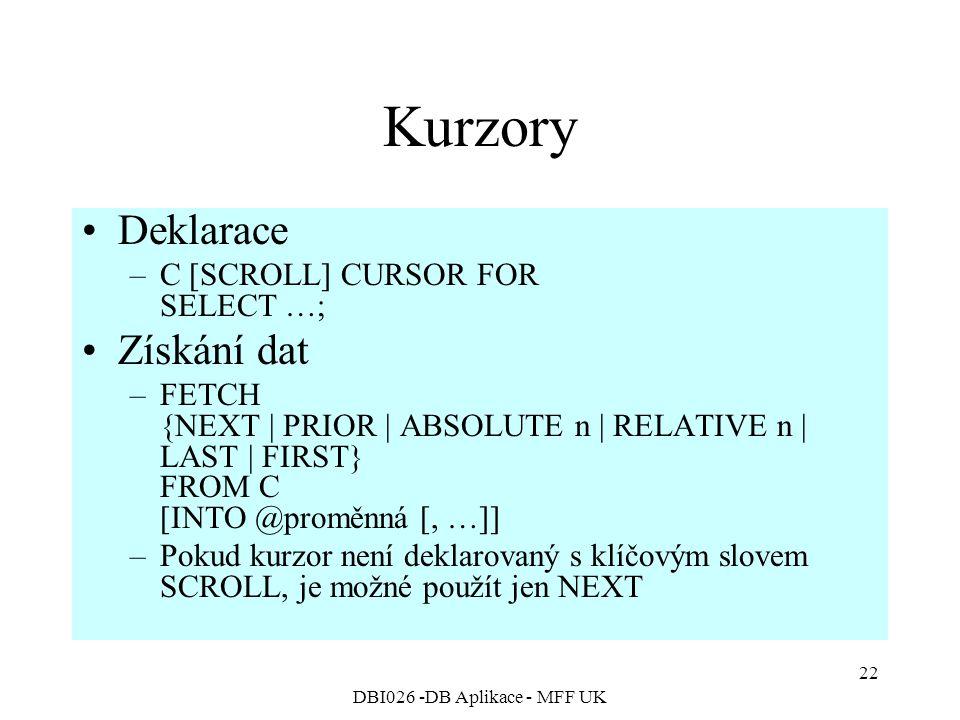 DBI026 -DB Aplikace - MFF UK 22 Kurzory Deklarace –C [SCROLL] CURSOR FOR SELECT …; Získání dat –FETCH {NEXT | PRIOR | ABSOLUTE n | RELATIVE n | LAST | FIRST} FROM C [INTO @proměnná [, …]] –Pokud kurzor není deklarovaný s klíčovým slovem SCROLL, je možné použít jen NEXT