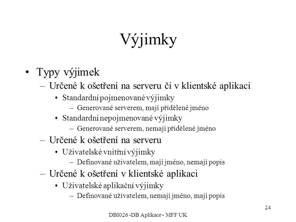 DBI026 -DB Aplikace - MFF UK 24 Výjimky Typy výjimek –Určené k ošetření na serveru či v klientské aplikaci Standardní pojmenované výjimky –Generované serverem, mají přidělené jméno Standardní nepojmenované výjimky –Generované serverem, nemají přidělené jméno –Určené k ošetření na serveru Uživatelské vnitřní výjimky –Definované uživatelem, mají jméno, nemají popis –Určené k ošetření v klientské aplikaci Uživatelské aplikační výjimky –Definované uživatelem, nemají jméno, mají popis